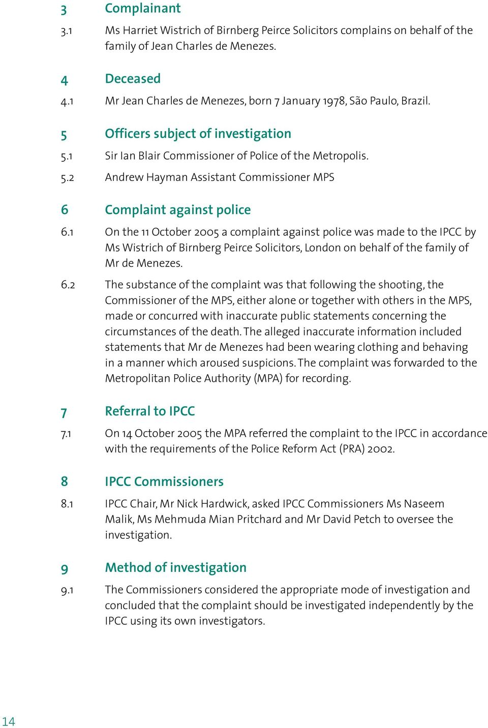 1 On the 11 October 2005 a complaint against police was made to the IPCC by Ms Wistrich of Birnberg Peirce Solicitors, London on behalf of the family of Mr de Menezes. 6.