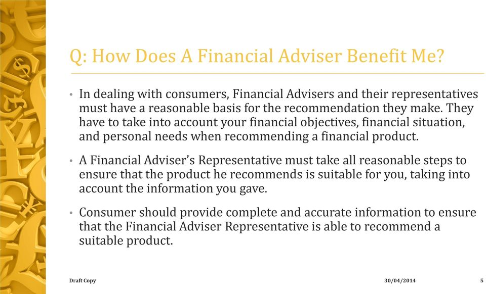 They have to take into account your financial objectives, financial situation, and personal needs when recommending a financial product.
