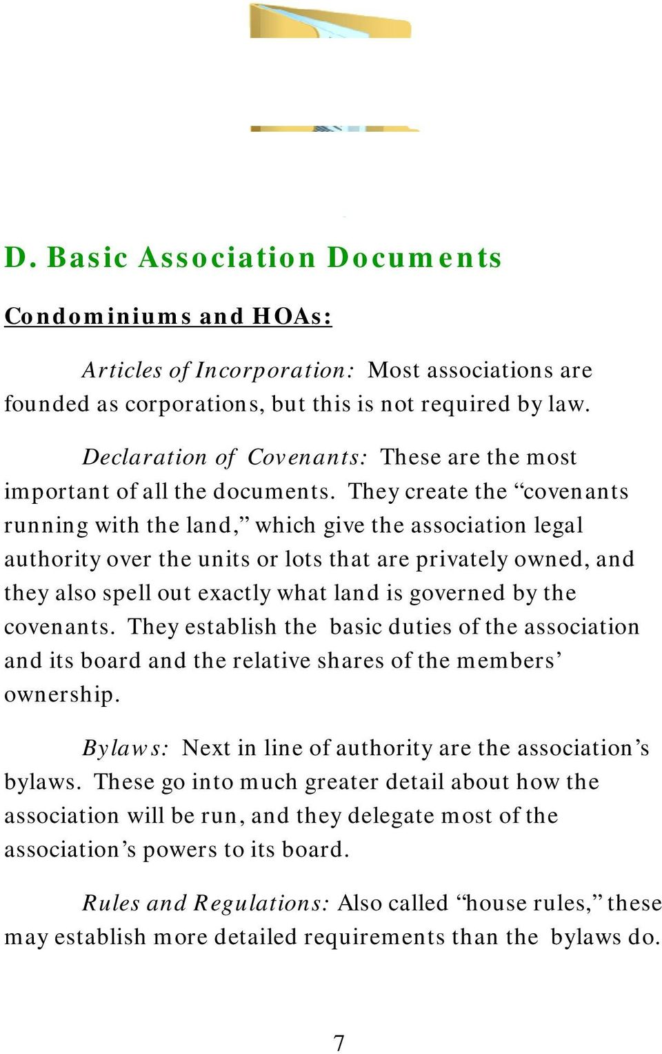 They create the covenants running with the land, which give the association legal authority over the units or lots that are privately owned, and they also spell out exactly what land is governed by