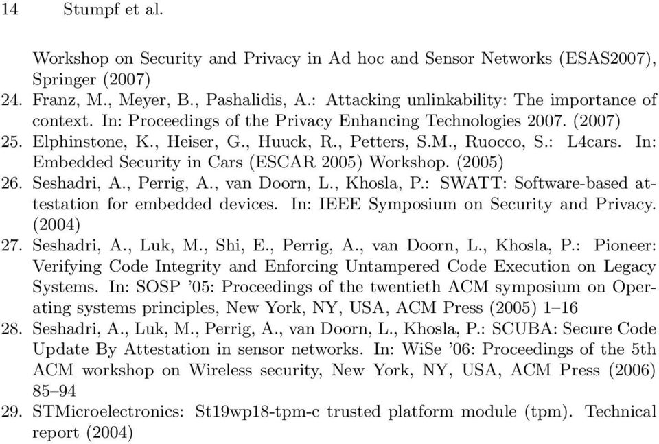 In: Embedded Security in Cars (ESCAR 2005) Workshop. (2005) 26. Seshadri, A., Perrig, A., van Doorn, L., Khosla, P.: SWATT: Software-based attestation for embedded devices.