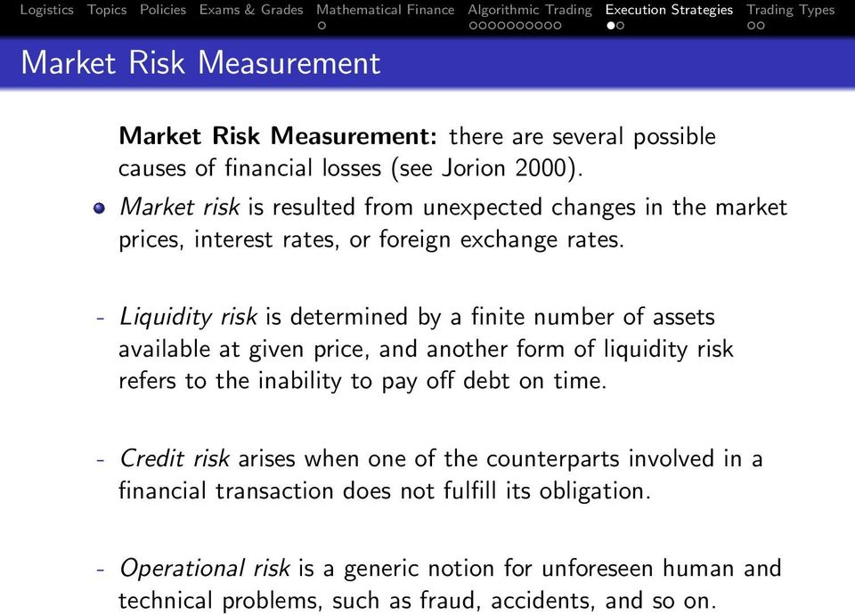 - Liquidity risk is determined by a finite number of assets available at given price, and another form of liquidity risk refers to the inability to pay off debt