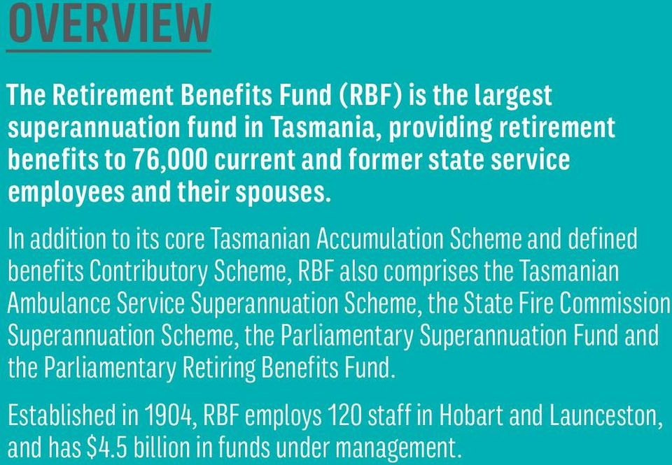 In addition to its core Tasmanian Accumulation Scheme and defined benefits Contributory Scheme, RBF also comprises the Tasmanian Ambulance Service