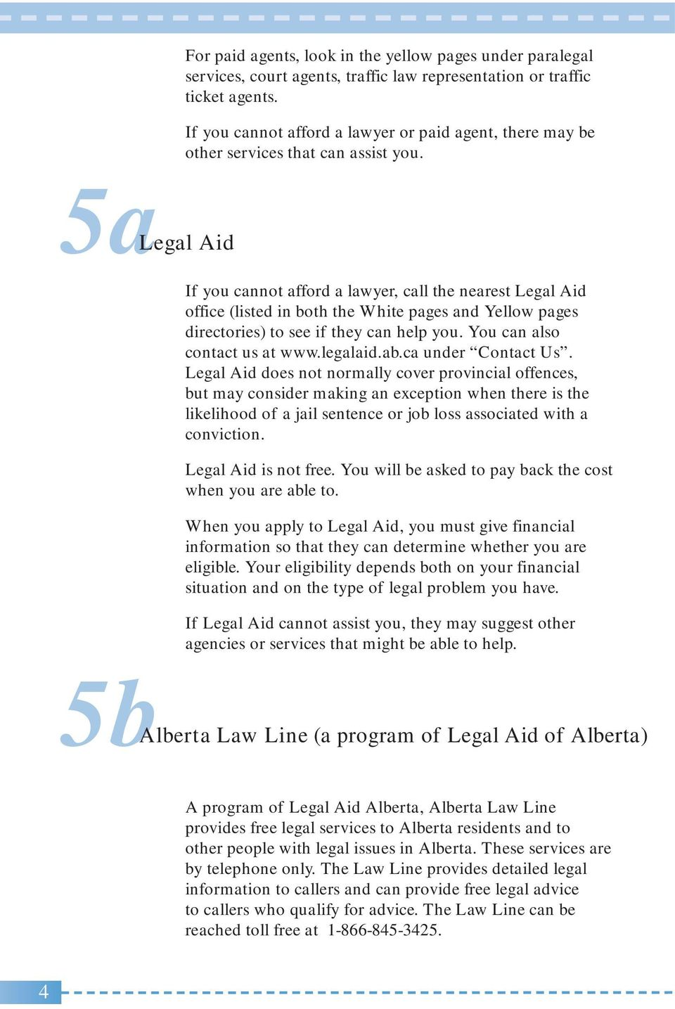 5aLegal Aid If you cannot afford a lawyer, call the nearest Legal Aid office (listed in both the White pages and Yellow pages directories) to see if they can help you. You can also contact us at www.
