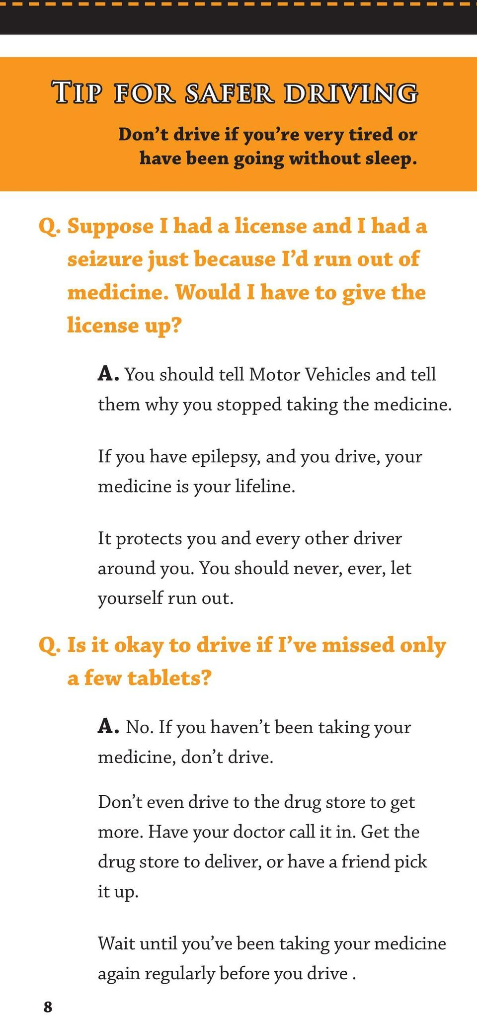 It protects you and every other driver around you. You should never, ever, let yourself run out. Q. Is it okay to drive if I ve missed only a few tablets? A. No.
