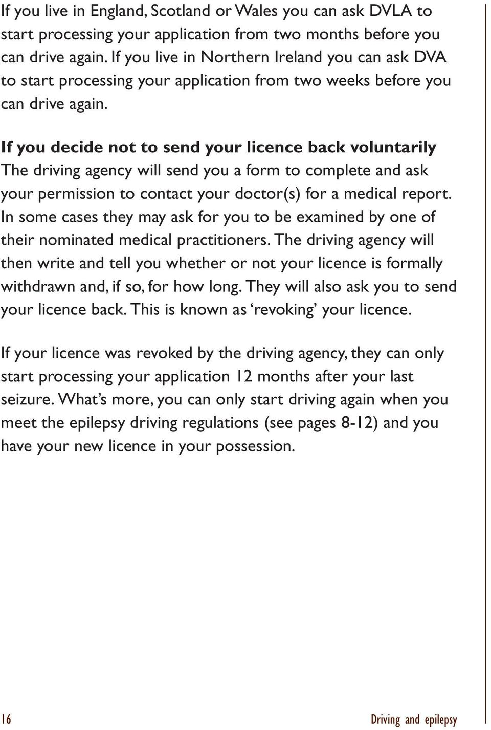 If you decide not to send your licence back voluntarily The driving agency will send you a form to complete and ask your permission to contact your doctor(s) for a medical report.