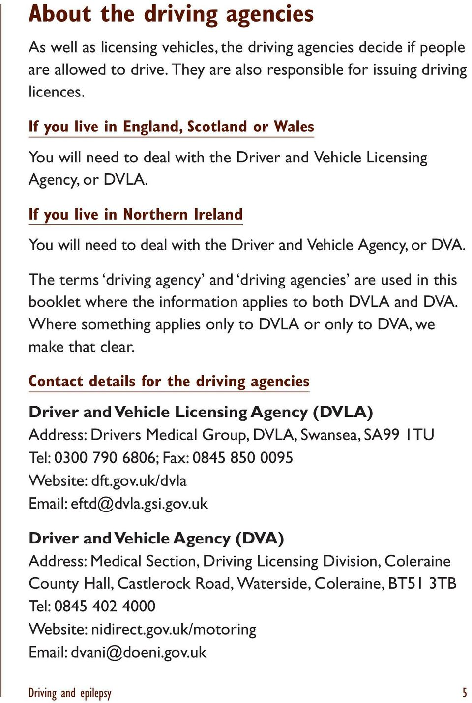 If you live in Northern Ireland You will need to deal with the Driver and Vehicle Agency, or DVA.