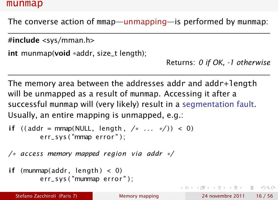 of munmap. Accessing it after a successful munmap will (very likely) result in a segmentation fault. Usually, an entire mapping is unmapped, e.g.: i f ( ( addr = mmap(null, length, /*.