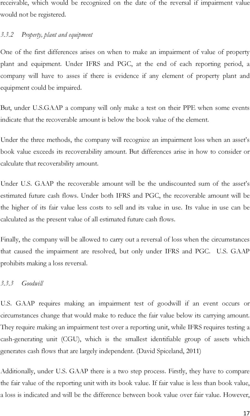 Under IFRS and PGC, at the end of each reporting period, a company will have to asses if there is evidence if any element of property plant and equipment could be impaired. But, under U.S.GAAP a company will only make a test on their PPE when some events indicate that the recoverable amount is below the book value of the element.