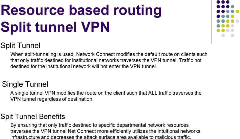 Single Tunnel A single tunnel VPN modifies the route on the client such that ALL traffic traverses the VPN tunnel regardless of destination.