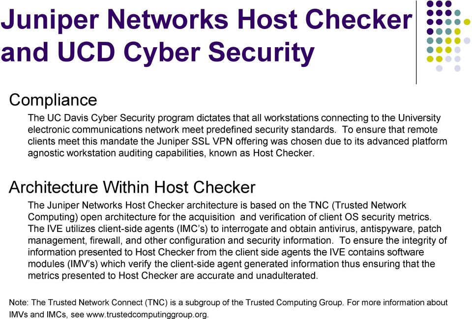 To ensure that remote clients meet this mandate the Juniper SSL VPN offering was chosen due to its advanced platform agnostic workstation auditing capabilities, known as Host Checker.