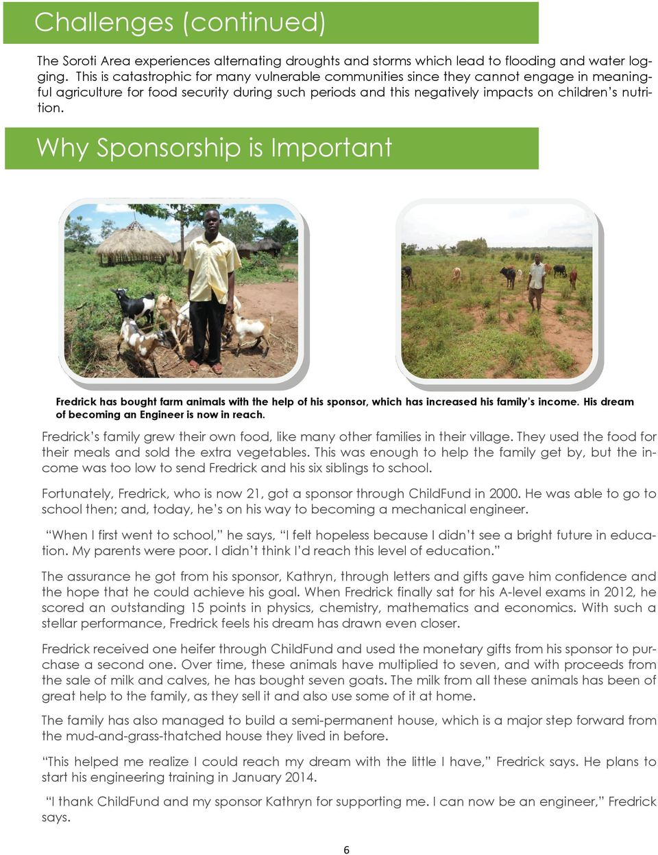 Why Sponsorship is Important Fredrick has bought farm animals with the help of his sponsor, which has increased his family s income. His dream of becoming an Engineer is now in reach.