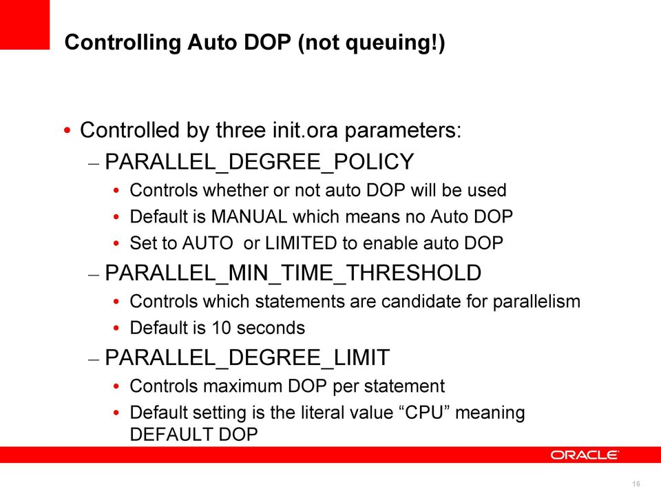 means no Auto DOP Set to AUTO or LIMITED to enable auto DOP PARALLEL_MIN_TIME_THRESHOLD Controls which statements