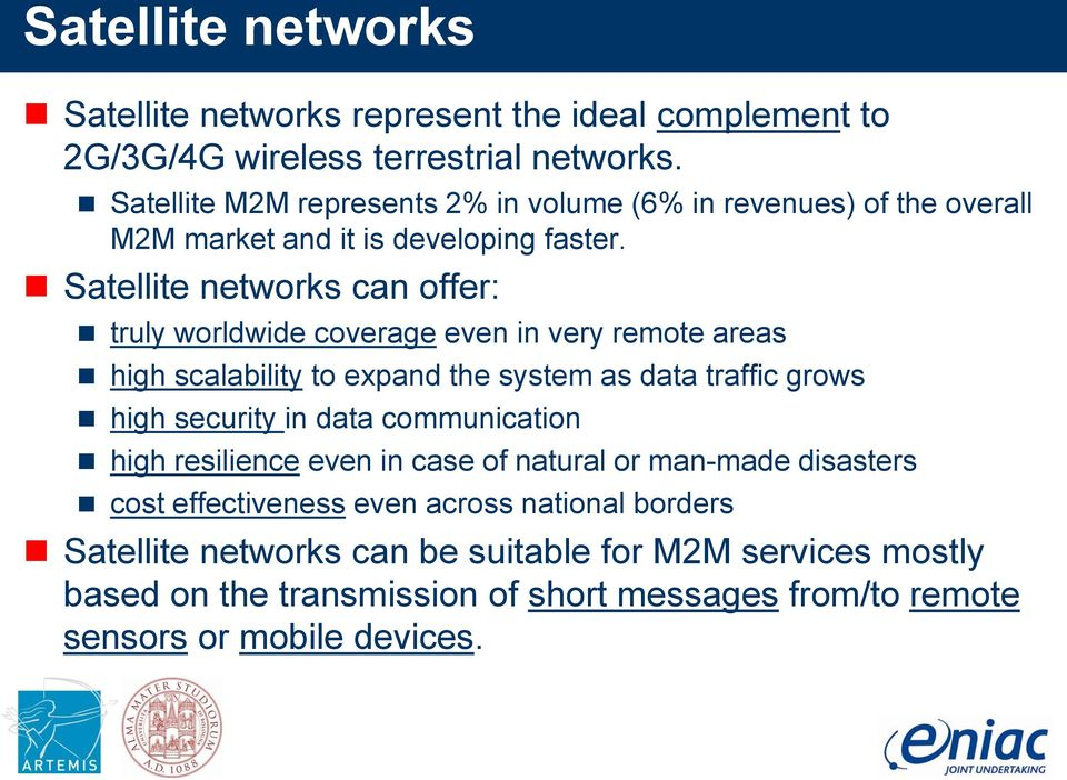Satellite networks can offer: truly worldwide coverage even in very remote areas high scalability to expand the system as data traffic grows high security in data