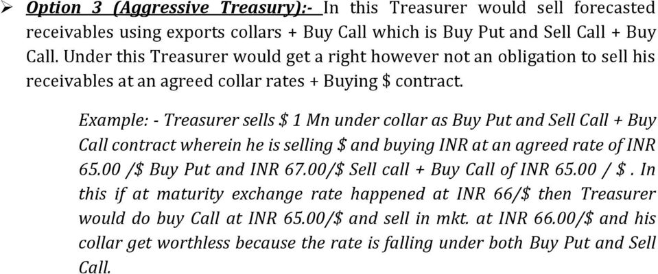 Example: - Treasurer sells $ 1 Mn under collar as Buy Put and Sell Call + Buy Call contract wherein he is selling $ and buying INR at an agreed rate of INR 65.00 /$ Buy Put and INR 67.