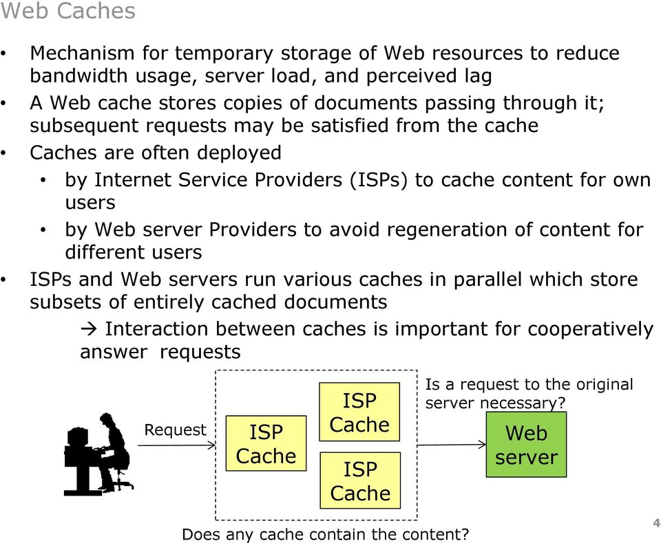 to avoid regeneration of content for different users ISPs and Web s run various caches in parallel which store subsets of entirely cached documents Interaction between