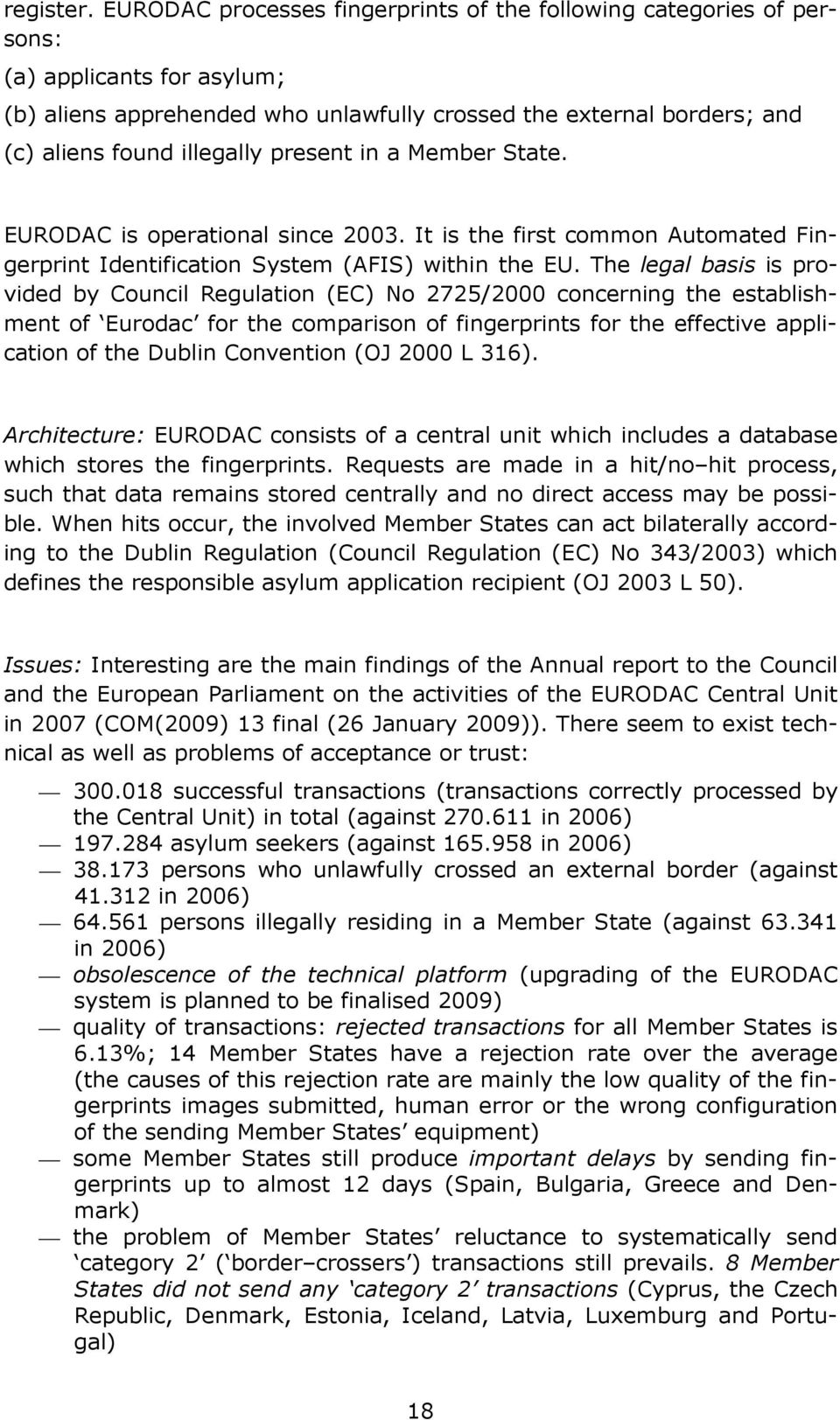 present in a Member State. EURODAC is operational since 2003. It is the first common Automated Fingerprint Identification System (AFIS) within the EU.