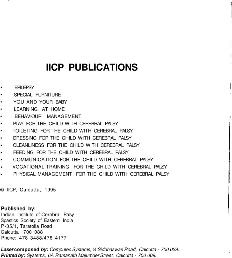 CHILD WITH CEREBRAL PALSY PHYSICAL MANAGEMENT FOR THE CHILD WITH CEREBRAL PALSY IICP, Calcutta, 1995 Published by: Indian Institute of Cerebral Palsy Spastics Society of Eastern India P-35/1,