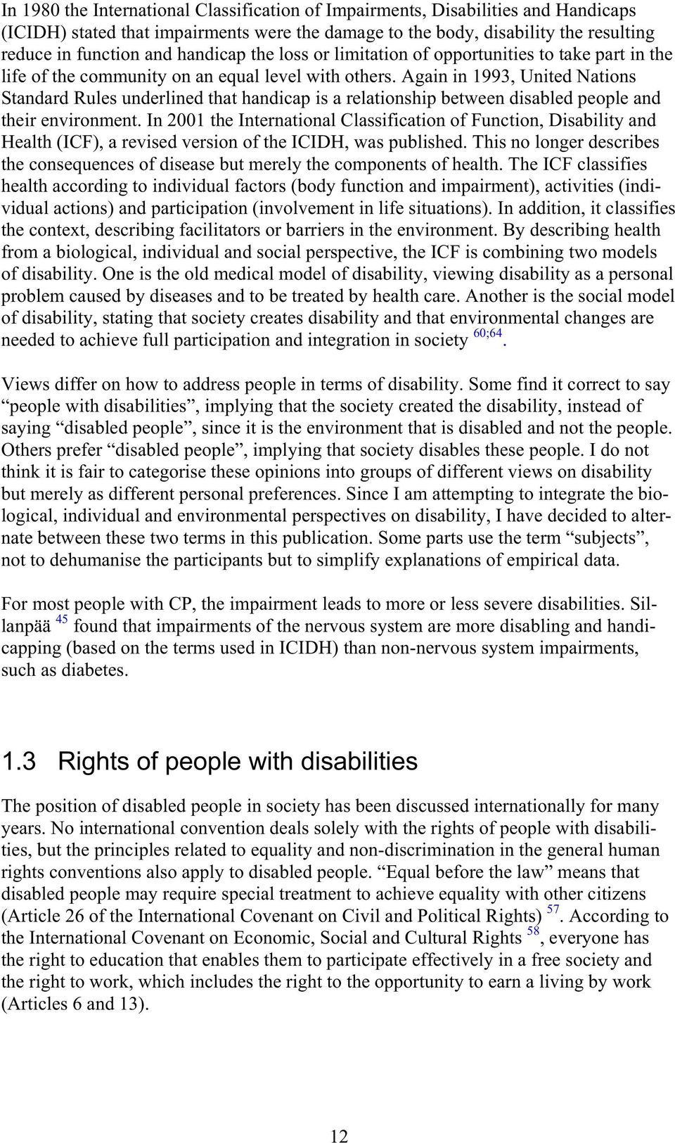 Again in 1993, United Nations Standard Rules underlined that handicap is a relationship between disabled people and their environment.