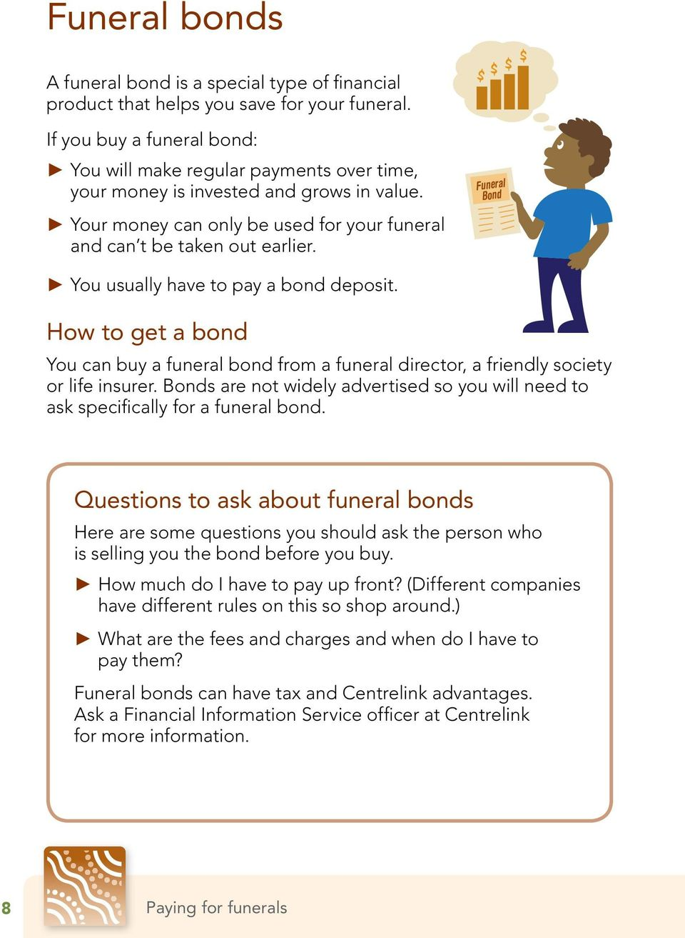 Funeral Bond You usually have to pay a bond deposit. How to get a bond You can buy a funeral bond from a funeral director, a friendly society or life insurer.