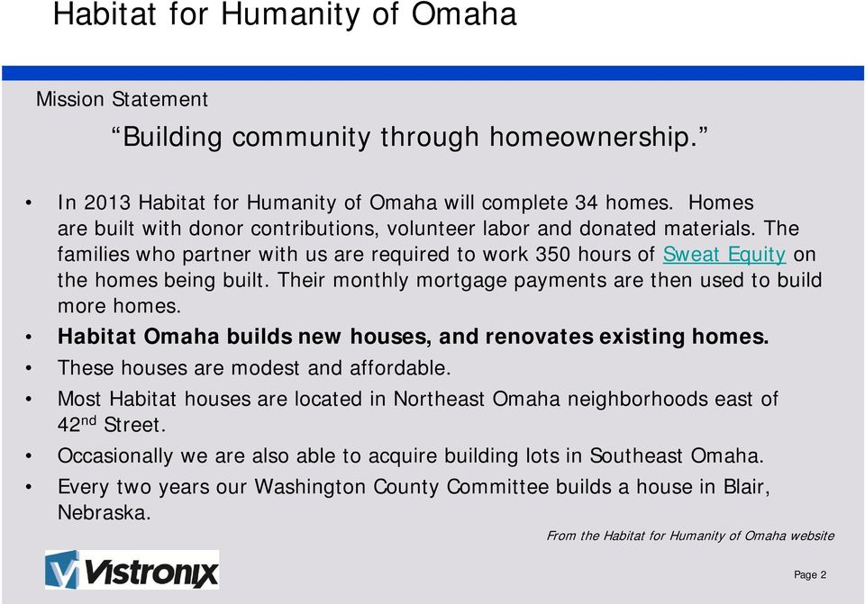 Their monthly mortgage payments are then used to build more homes. Habitat Omaha builds new houses, and renovates existing homes. These houses are modest and affordable.