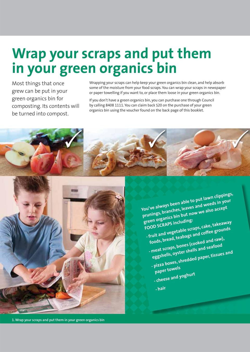 You can wrap your scraps in newspaper or paper towelling if you want to, or place them loose in your green organics bin.