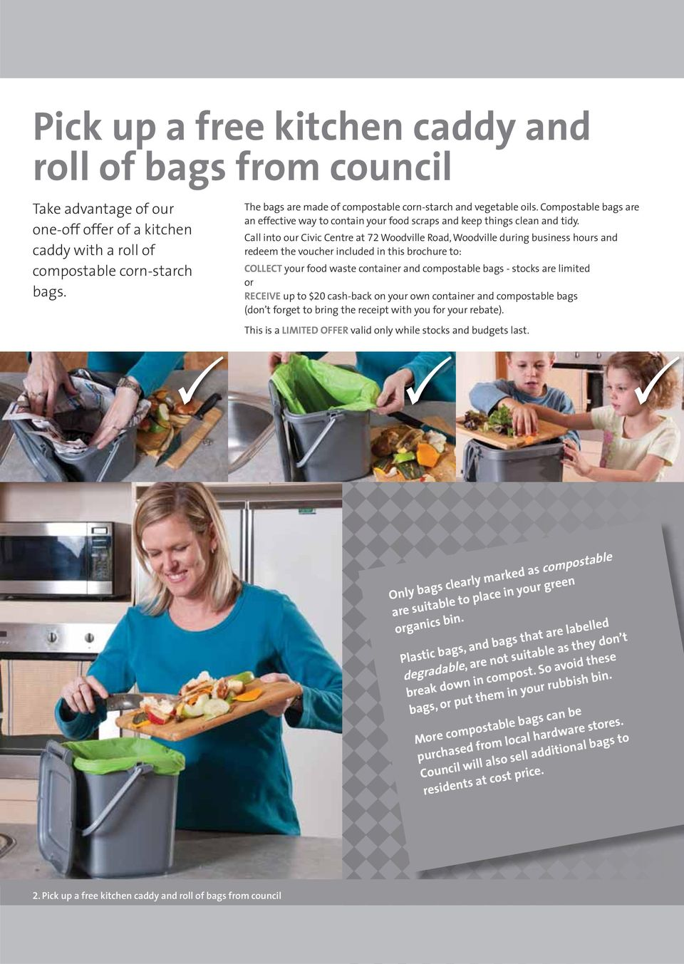 Call into our Civic Centre at 72 Woodville Road, Woodville during business hours and redeem the voucher included in this brochure to: COLLECT your food waste container and compostable bags - stocks