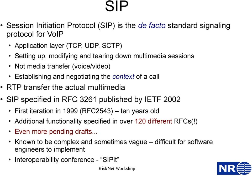 SIP specified in RFC 3261 published by IETF 2002 First iteration in 1999 (RFC2543) ten years old Additional functionality specified in over 120 different