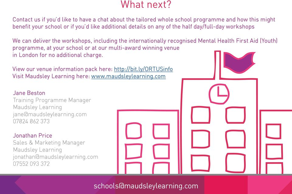 workshops We can deliver the workshops, including the internationally recognised Mental Health First Aid (Youth) programme, at your school or at our multi-award winning venue in London for