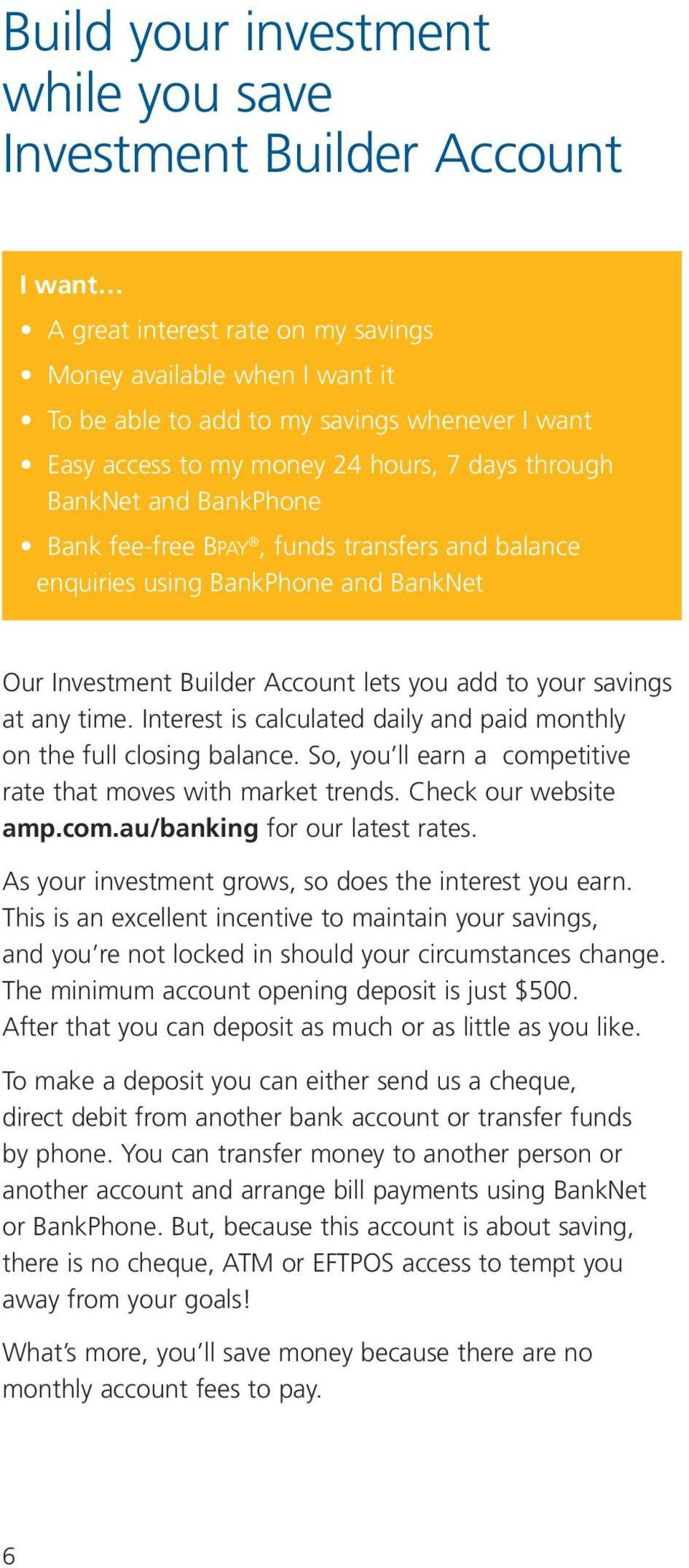 savings at any time. Interest is calculated daily and paid monthly on the full closing balance. So, you ll earn a competitive rate that moves with market trends. Check our website amp.com.au/banking for our latest rates.