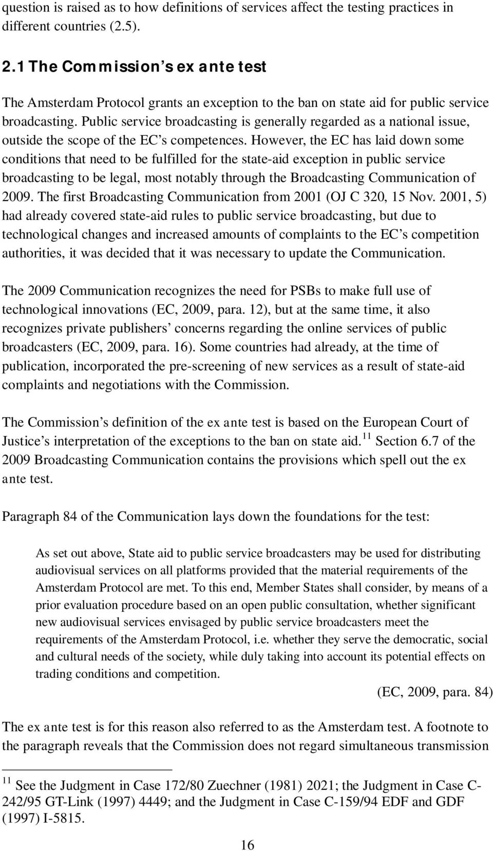 Public service broadcasting is generally regarded as a national issue, outside the scope of the EC s competences.