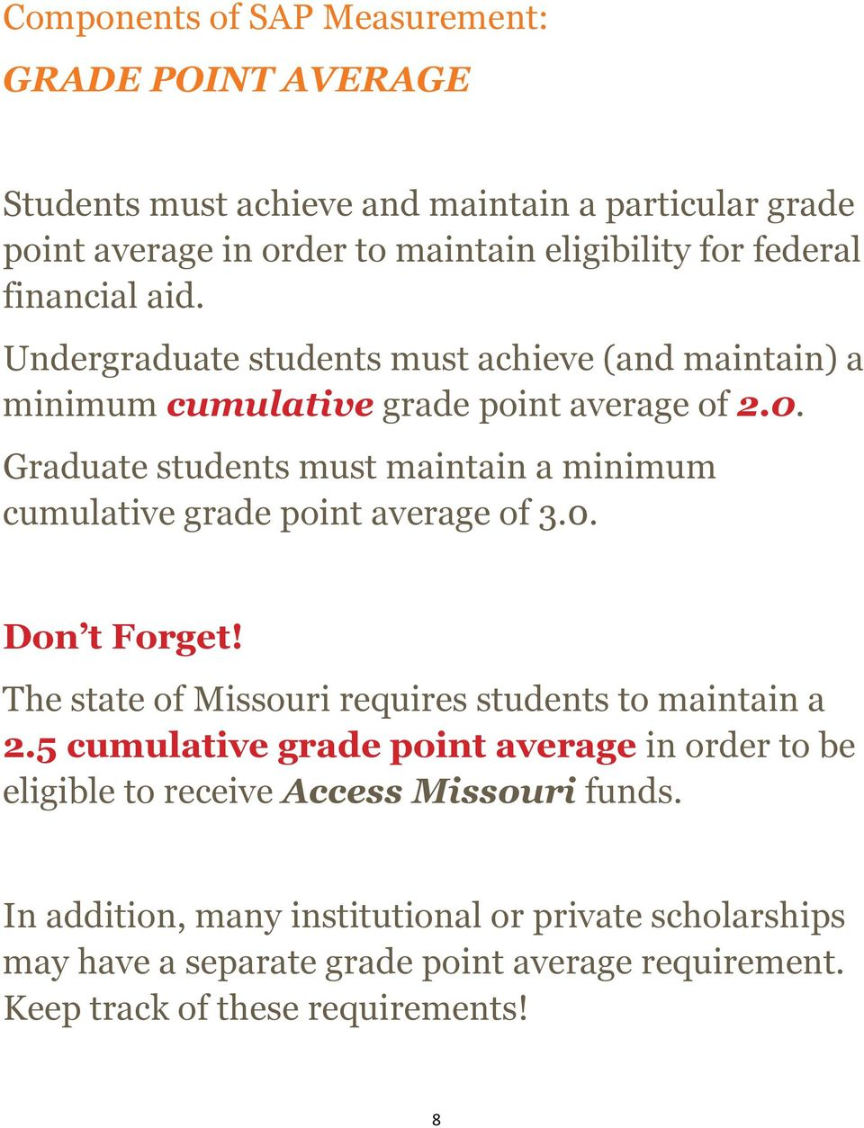 Graduate students must maintain a minimum cumulative grade point average of 3.0. Don t Forget! The state of Missouri requires students to maintain a 2.