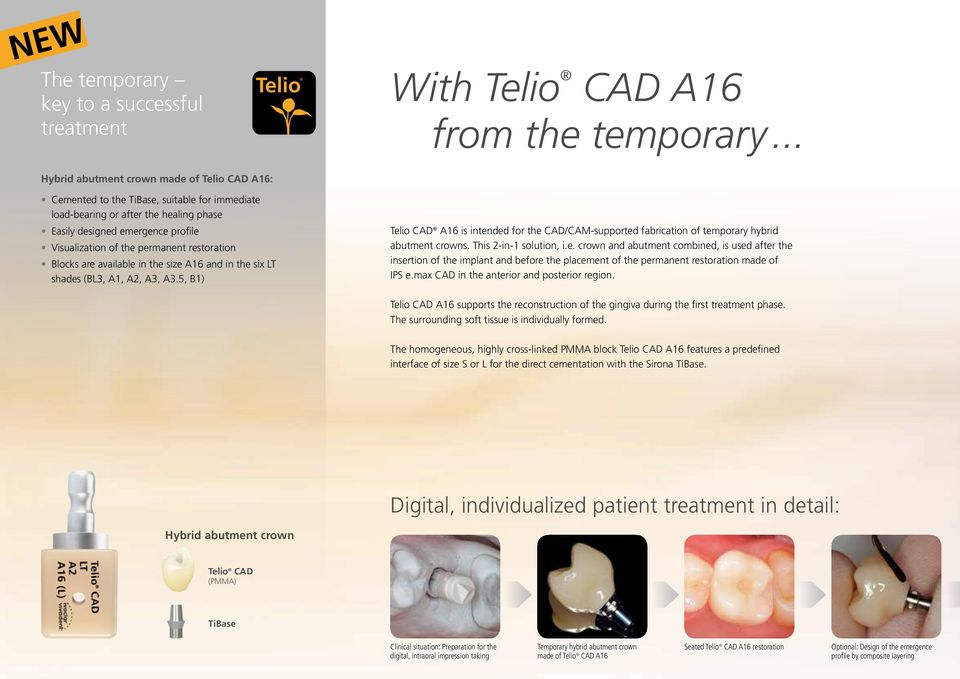 5, B1) Telio Telio Telio With Telio CAD A16 from the temporary... Telio CAD A16 is intended for the CAD/CAM-supported fabrication of temporary hybrid abutment crowns. This 2-in-1 solution, i.e. crown and abutment combined, is used after the insertion of the implant and before the placement of the permanent restoration made of IPS e.