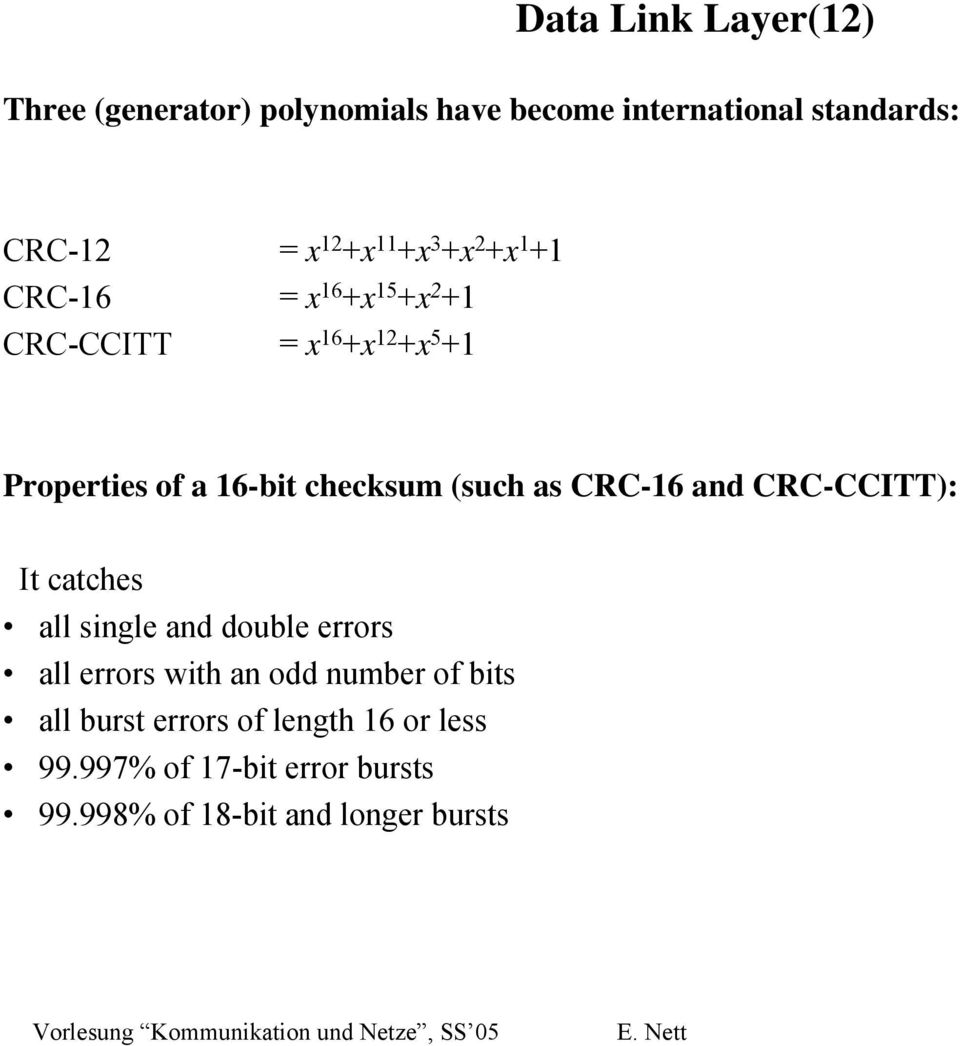 checksum (such as CRC-16 and CRC-CCITT): It catches all single and double errors all errors with an odd
