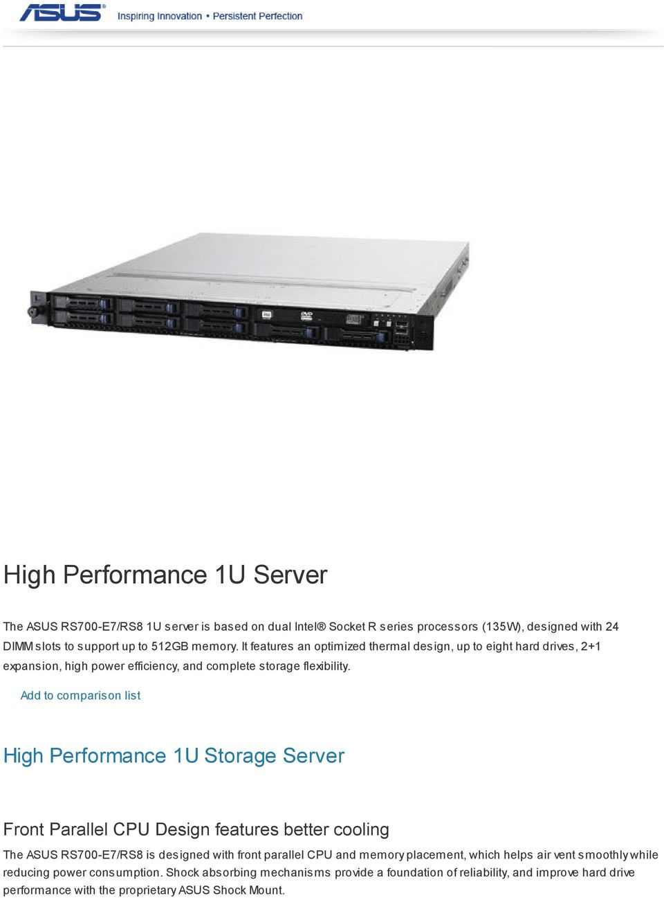 Add to comparison list High Performance 1U Storage Server Front Parallel CPU Design features better cooling The ASUS RS700-E7/RS8 is designed with front parallel CPU and