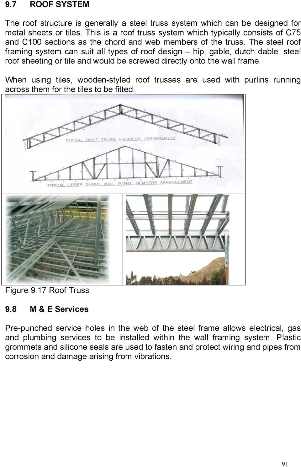 The steel roof framing system can suit all types of roof design hip, gable, dutch dable, steel roof sheeting or tile and would be screwed directly onto the wall frame.