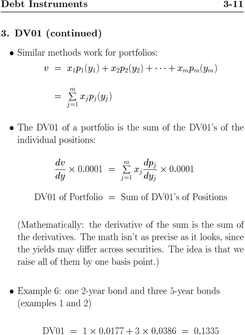 sum of the DV01's of the individual positions: dv dy 0:0001 = mx j=1 x j dp j dy j 0:0001 DV01 of Portfolio = Sum of DV01's of Positions (Mathematically: the