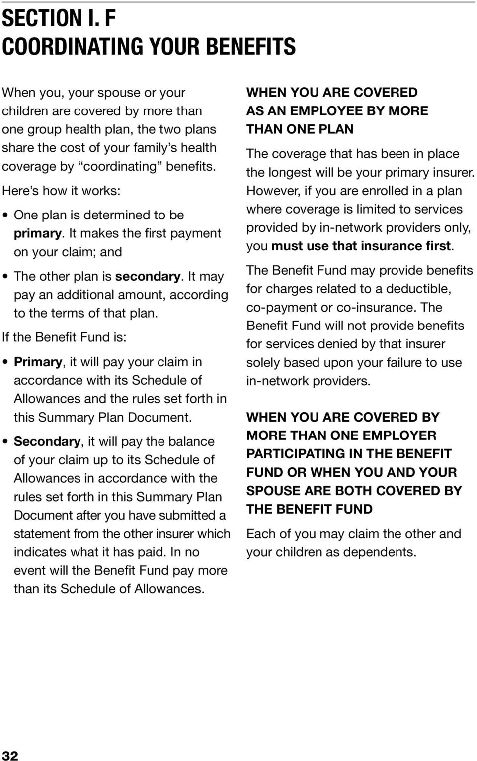 benefits. Here s how it works: One plan is determined to be primary. It makes the first payment on your claim; and The other plan is secondary.