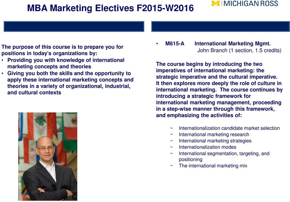 John Branch (1 section, 1.5 credits) The course begins by introducing the two imperatives of international marketing: the strategic imperative and the cultural imperative.