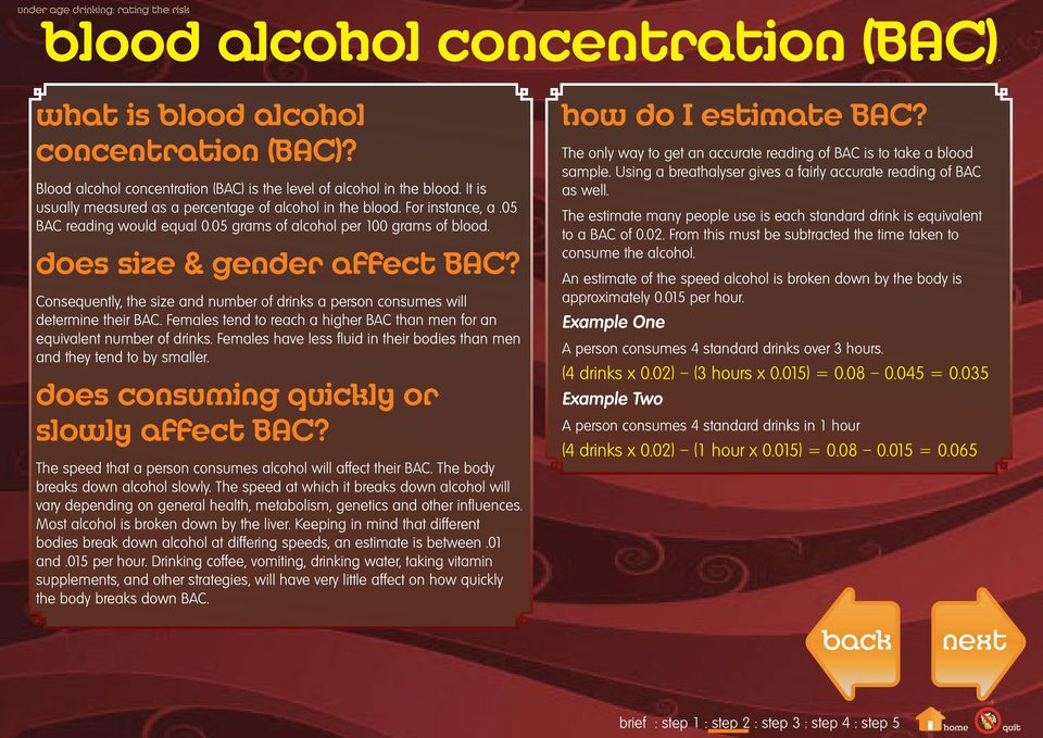 Consequently, the size and number of drinks a person consumes will determine their BAC. Females tend to reach a higher BAC than men for an equivalent number of drinks.