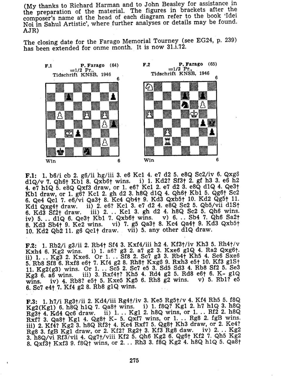 AJR) The closing date for the Farago Memorial Tourney (see EG24, p. 239) has been extended for onme month. It is now 31.i.72. F,1 P. Farago (64) =1/2 Pr., Tidschrift KNSB, 1946 F,2 P.