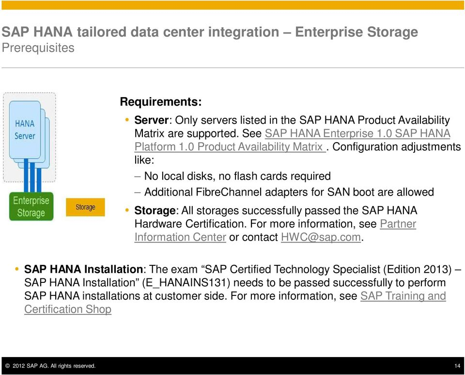Configuration adjustments like: No local disks, no flash cards required Additional FibreChannel adapters for SAN boot are allowed Storage: All storages successfully passed the SAP HANA Hardware