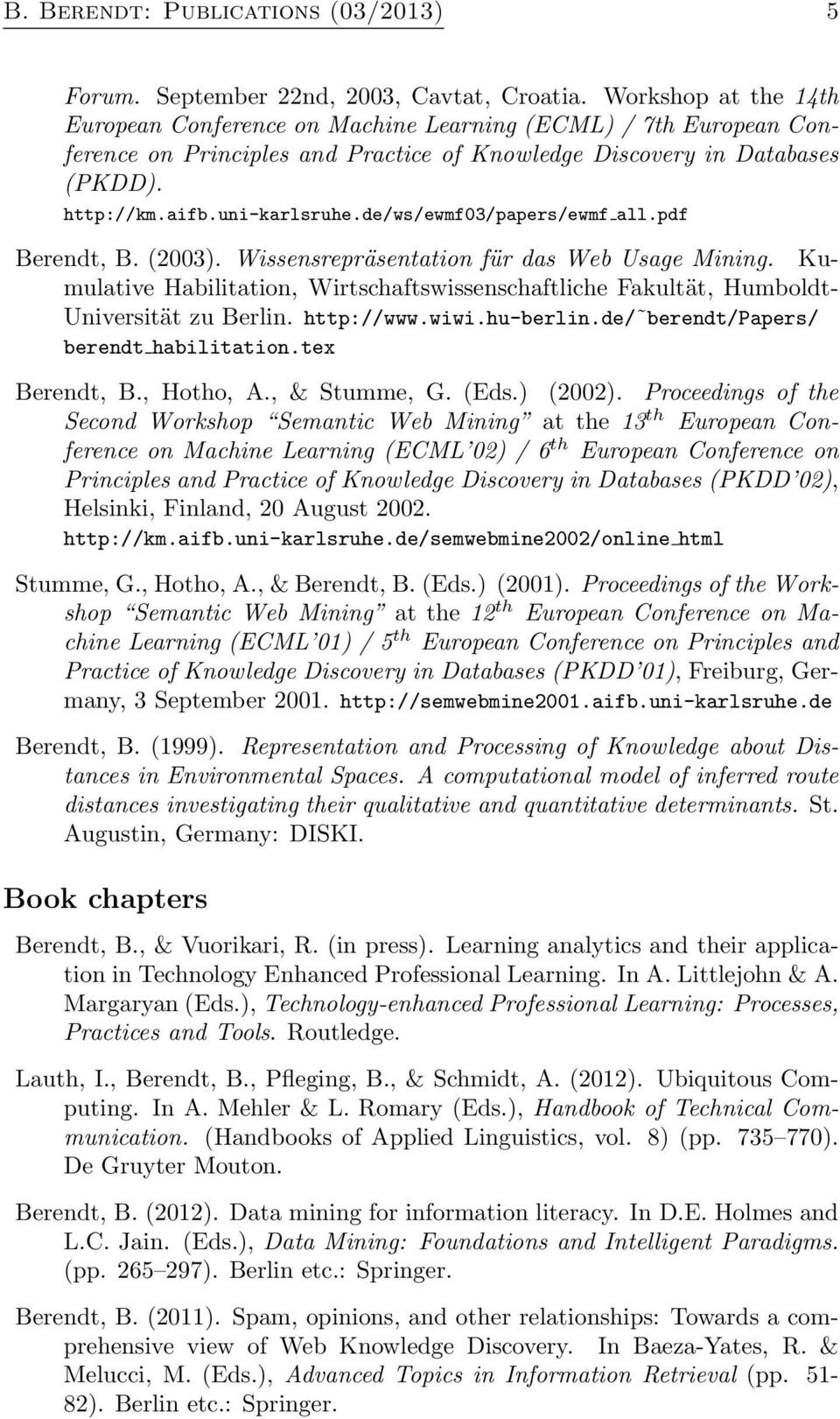 de/ws/ewmf03/papers/ewmf all.pdf Berendt, B. (2003). Wissensrepräsentation für das Web Usage Mining. Kumulative Habilitation, Wirtschaftswissenschaftliche Fakultät, Humboldt- Universität zu Berlin.