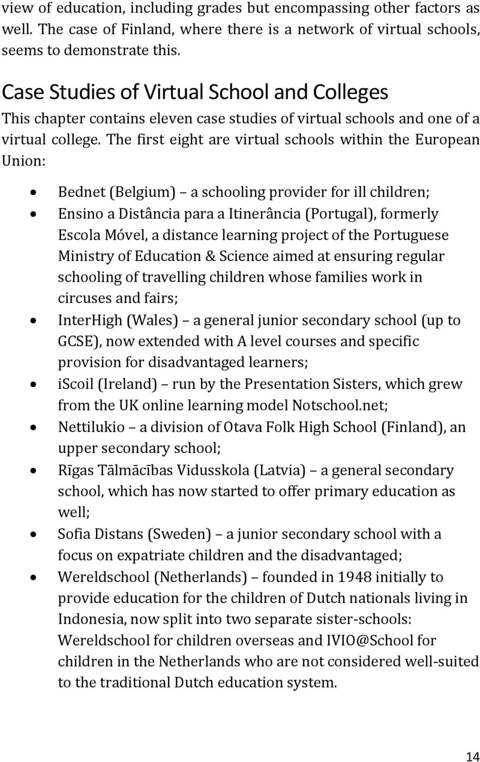 The first eight are virtual schools within the European Union: Bednet (Belgium) a schooling provider for ill children; Ensino a Distância para a Itinerância (Portugal), formerly Escola Móvel, a