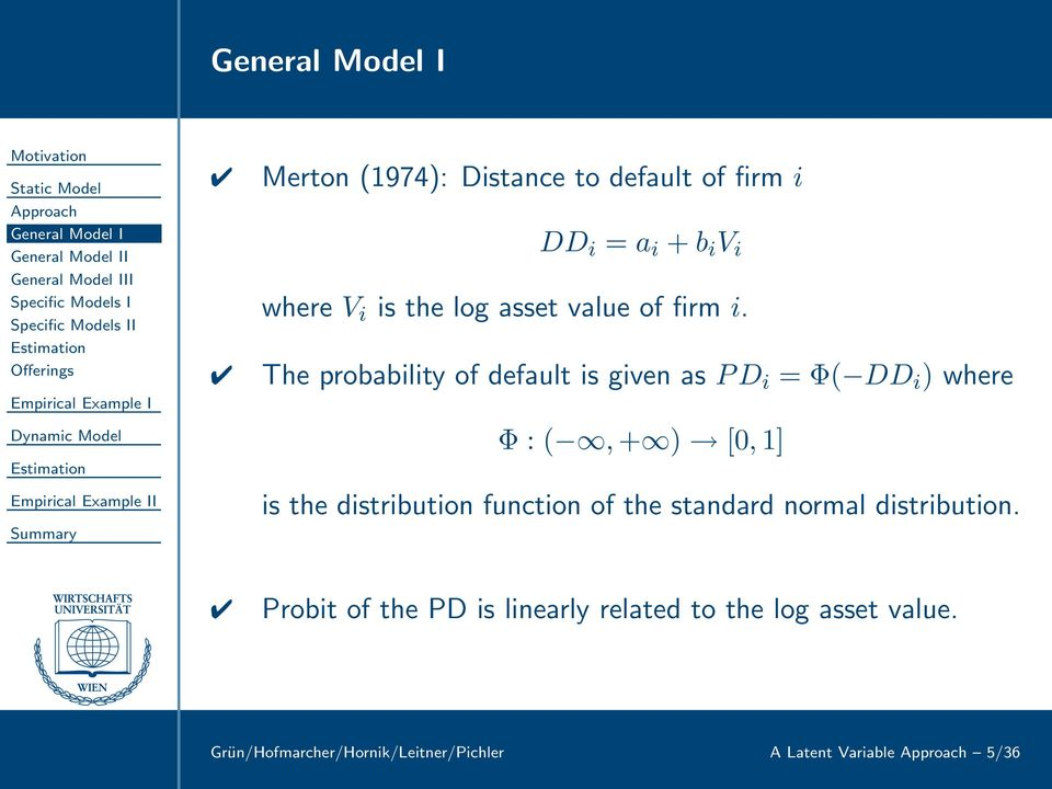 The probability of default is given as PD i = Φ( DD i ) where Φ : (,+ ) [0,1] is the distribution function of the standard