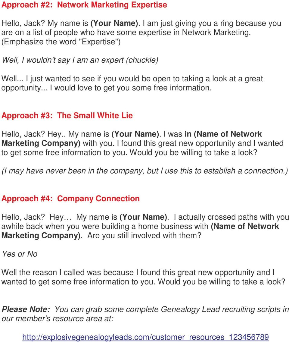 .. I would love to get you some free information. Approach #3: The Small White Lie Hello, Jack? Hey.. My name is (Your Name). I was in (Name of Network Marketing Company) with you.