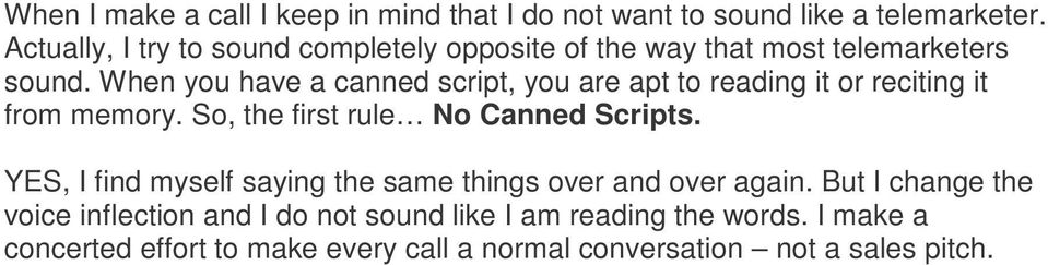 When you have a canned script, you are apt to reading it or reciting it from memory. So, the first rule No Canned Scripts.