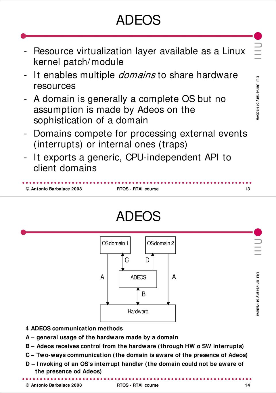 Antonio Barbalace 2008 RTOS - course 13 ADEOS OS domain 1 OS domain 2 C D A ADEOS B A 4 ADEOS communication methods A general usage of the hardware made by a domain B Adeos receives control from the