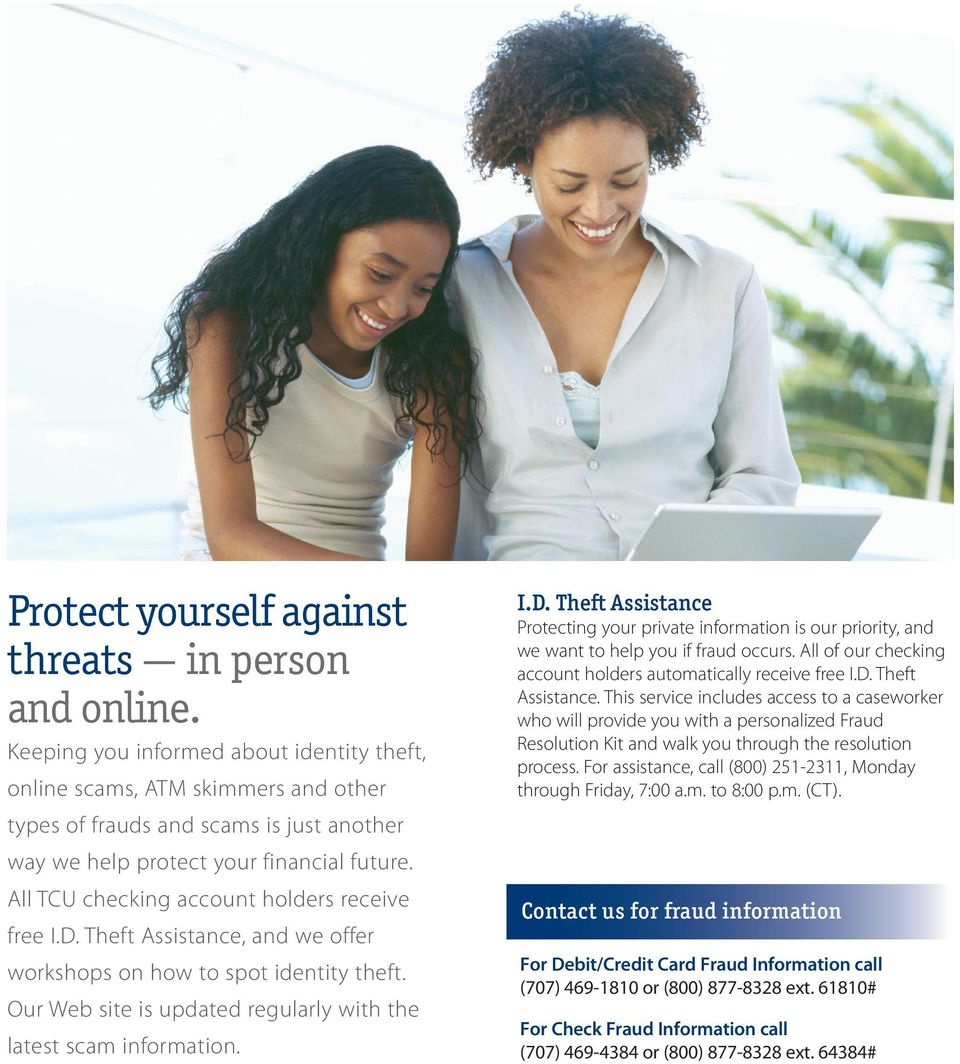 All TCU checking account holders receive free I.D. Theft Assistance, and we offer workshops on how to spot identity theft. Our Web site is updated regularly with the latest scam information. I.D. Theft Assistance Protecting your private information is our priority, and we want to help you if fraud occurs.