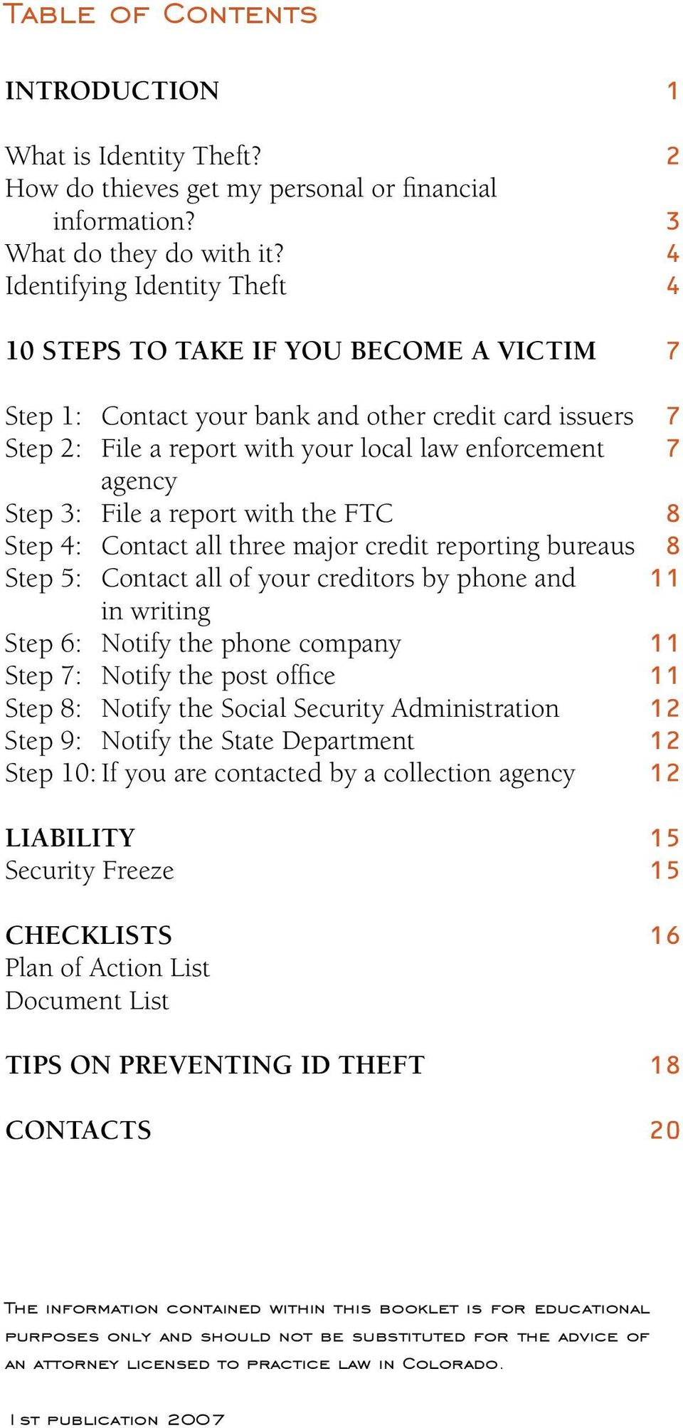 3: File a report with the FTC 8 Step 4: Contact all three major credit reporting bureaus 8 Step 5: Contact all of your creditors by phone and 11 in writing Step 6: Notify the phone company 11 Step 7:
