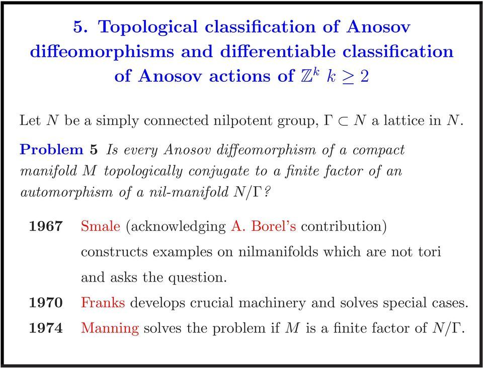 Problem 5 Is every Anosov diffeomorphism of a compact manifold M topologically conjugate to a finite factor of an automorphism of a nil-manifold